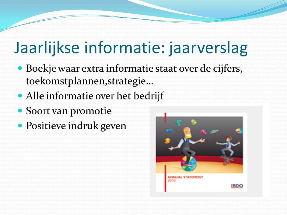 Jaarlijkse informatie: jaarverslag  Boekje waar extra informatie staat over de cijfers, toekomstplannen,strategie…  Alle informatie over het bedrijf