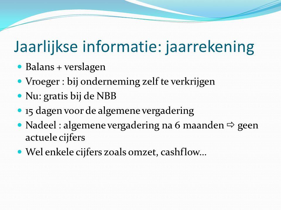Jaarlijkse informatie: jaarrekening  Balans + verslagen  Vroeger : bij onderneming zelf te verkrijgen  Nu: gratis bij de NBB  15 dagen voor de alg
