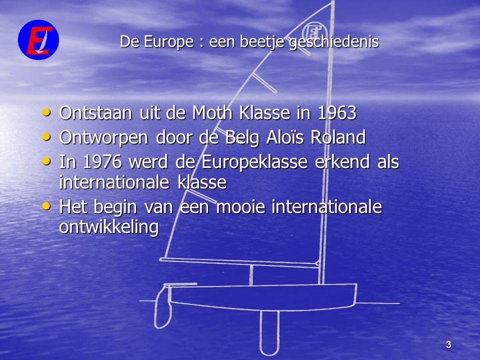 3 De Europe : een beetje geschiedenis • Ontstaan uit de Moth Klasse in 1963 • Ontworpen door de Belg Aloïs Roland • In 1976 werd de Europeklasse erken