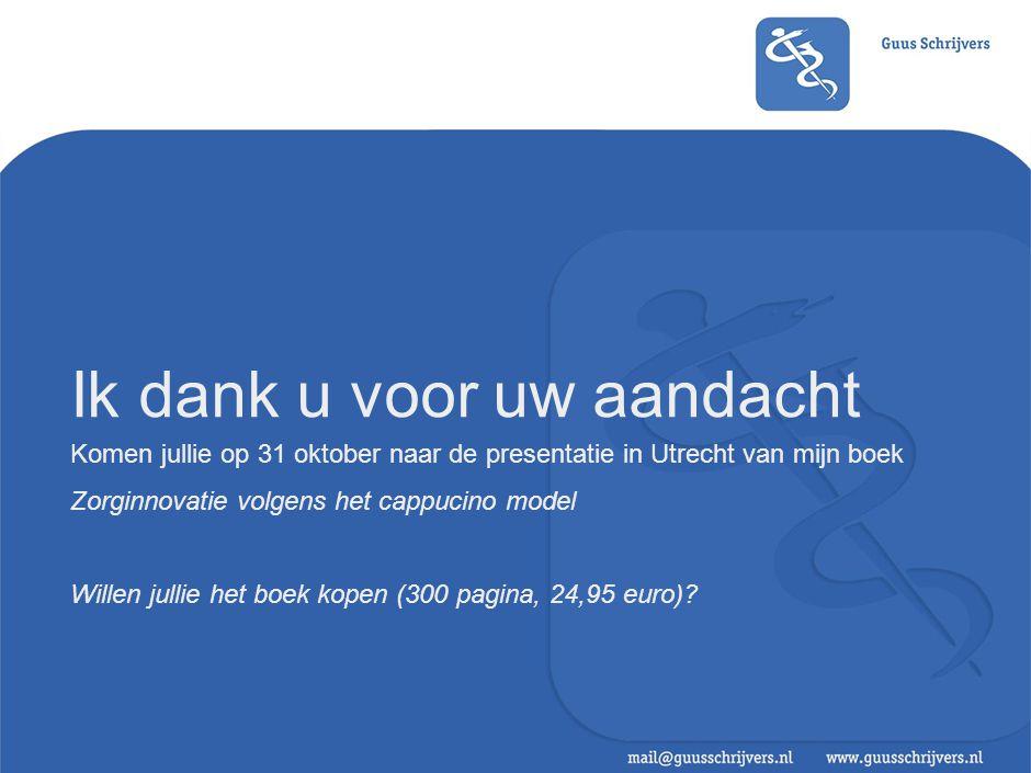 Ik dank u voor uw aandacht Komen jullie op 31 oktober naar de presentatie in Utrecht van mijn boek Zorginnovatie volgens het cappucino model Willen ju