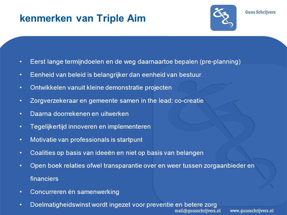 kenmerken van Triple Aim •Eerst lange termijndoelen en de weg daarnaartoe bepalen (pre-planning) •Eenheid van beleid is belangrijker dan eenheid van b