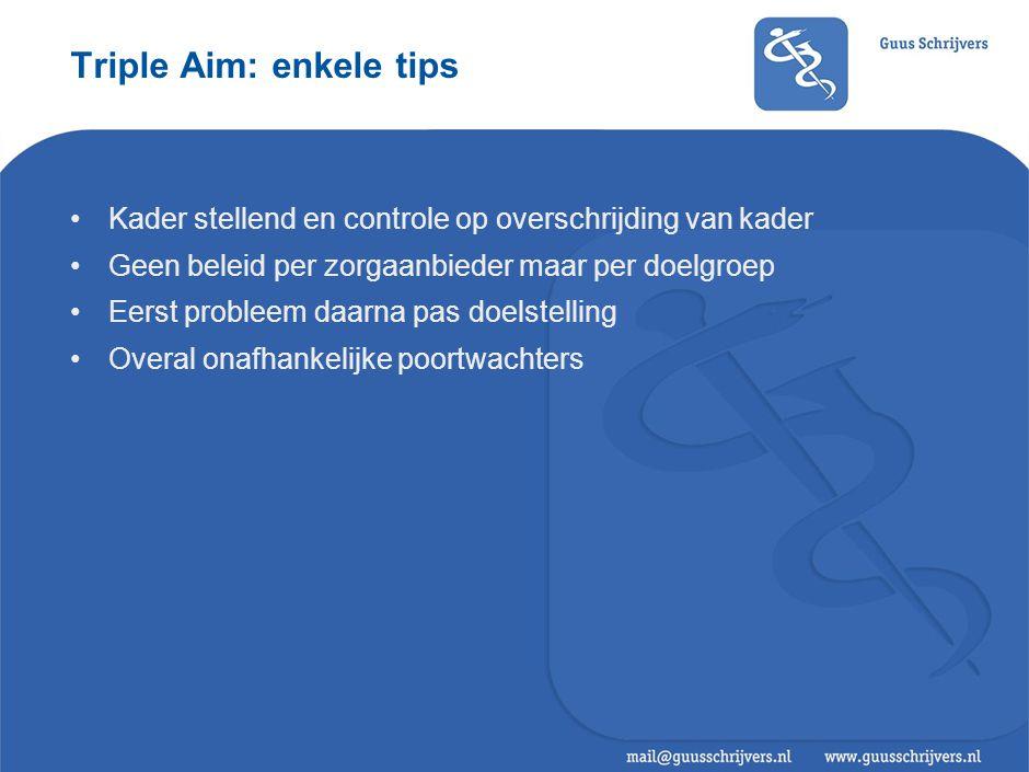 Triple Aim: enkele tips •Kader stellend en controle op overschrijding van kader •Geen beleid per zorgaanbieder maar per doelgroep •Eerst probleem daar