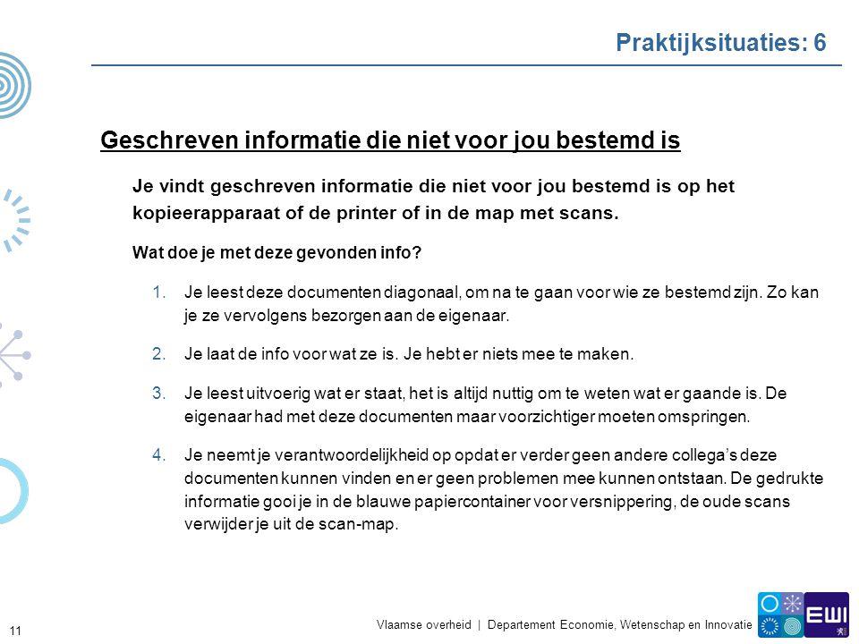 Vlaamse overheid | Departement Economie, Wetenschap en Innovatie Praktijksituaties: 6 Geschreven informatie die niet voor jou bestemd is Je vindt geschreven informatie die niet voor jou bestemd is op het kopieerapparaat of de printer of in de map met scans.