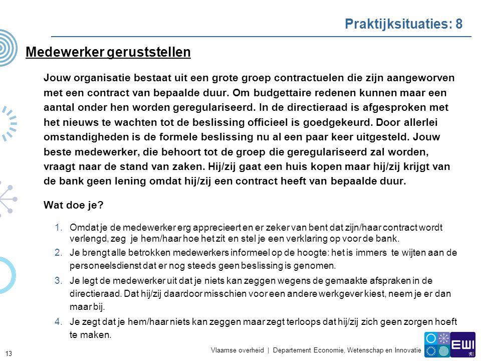 Vlaamse overheid | Departement Economie, Wetenschap en Innovatie Praktijksituaties: 8 Medewerker geruststellen Jouw organisatie bestaat uit een grote groep contractuelen die zijn aangeworven met een contract van bepaalde duur.