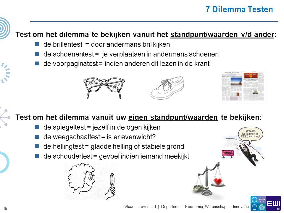 Vlaamse overheid | Departement Economie, Wetenschap en Innovatie 7 Dilemma Testen Test om het dilemma te bekijken vanuit het standpunt/waarden v/d ander:  de brillentest = door andermans bril kijken  de schoenentest = je verplaatsen in andermans schoenen  de voorpaginatest = indien anderen dit lezen in de krant Test om het dilemma vanuit uw eigen standpunt/waarden te bekijken:  de spiegeltest = jezelf in de ogen kijken  de weegschaaltest = is er evenwicht.