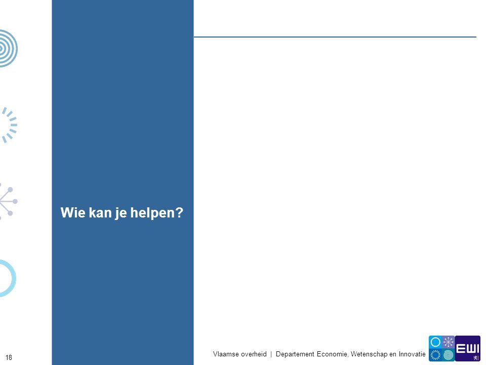 Vlaamse overheid | Departement Economie, Wetenschap en Innovatie 18 Wie kan je helpen?
