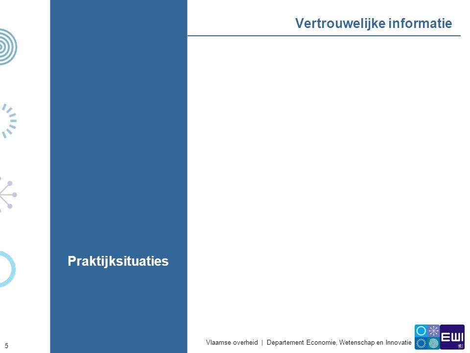 Vlaamse overheid | Departement Economie, Wetenschap en Innovatie 5 Vertrouwelijke informatie Praktijksituaties