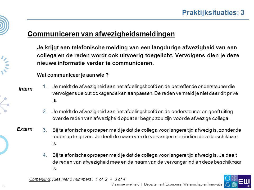 Vlaamse overheid | Departement Economie, Wetenschap en Innovatie Praktijksituaties: 3 Communiceren van afwezigheidsmeldingen Je krijgt een telefonische melding van een langdurige afwezigheid van een collega en de reden wordt ook uitvoerig toegelicht.