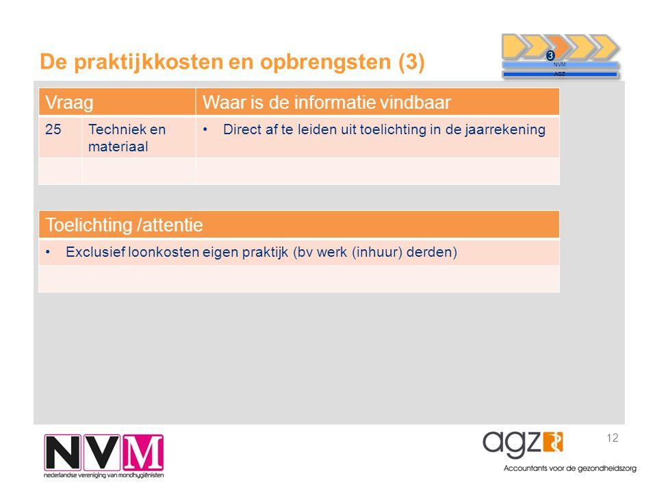De praktijkkosten en opbrengsten (3) 12 NVM AGZ 3 VraagWaar is de informatie vindbaar 25Techniek en materiaal •Direct af te leiden uit toelichting in de jaarrekening Toelichting /attentie •Exclusief loonkosten eigen praktijk (bv werk (inhuur) derden)