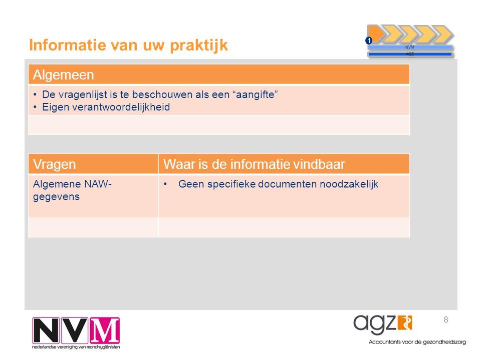 Informatie van uw praktijk 8 NVM AGZ 1 VragenWaar is de informatie vindbaar Algemene NAW- gegevens •Geen specifieke documenten noodzakelijk Algemeen •De vragenlijst is te beschouwen als een aangifte •Eigen verantwoordelijkheid