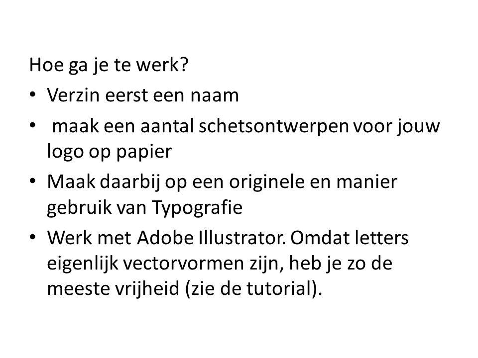 Hoe ga je te werk? • Verzin eerst een naam • maak een aantal schetsontwerpen voor jouw logo op papier • Maak daarbij op een originele en manier gebrui