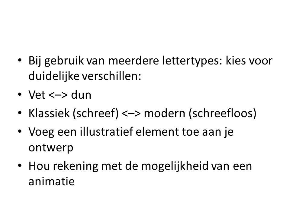 • Bij gebruik van meerdere lettertypes: kies voor duidelijke verschillen: • Vet dun • Klassiek (schreef) modern (schreefloos) • Voeg een illustratief
