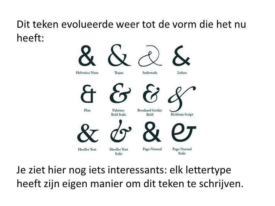 Dit teken evolueerde weer tot de vorm die het nu heeft: Je ziet hier nog iets interessants: elk lettertype heeft zijn eigen manier om dit teken te sch