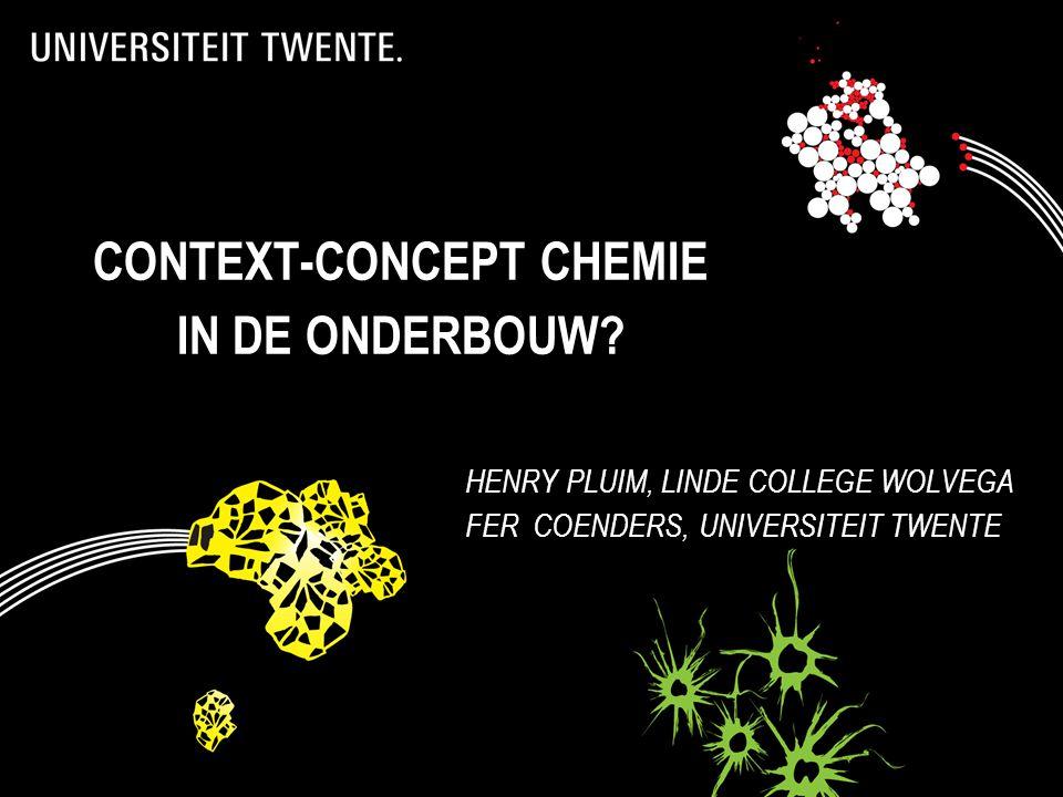 CONTEXT-CONCEPT CHEMIE IN DE ONDERBOUW? HENRY PLUIM, LINDE COLLEGE WOLVEGA FER COENDERS, UNIVERSITEIT TWENTE