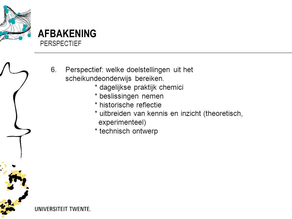 AFBAKENING PERSPECTIEF 6. Perspectief: welke doelstellingen uit het scheikundeonderwijs bereiken. * dagelijkse praktijk chemici * beslissingen nemen *