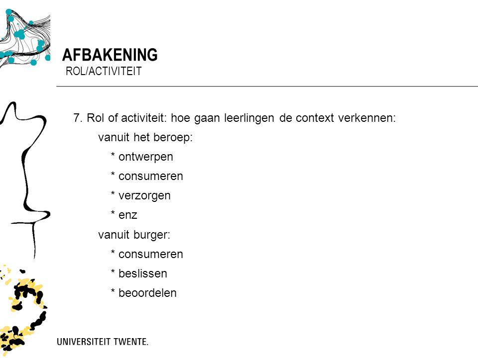 7.Rol of activiteit: hoe gaan leerlingen de context verkennen: vanuit het beroep: * ontwerpen * consumeren * verzorgen * enz vanuit burger: * consumer