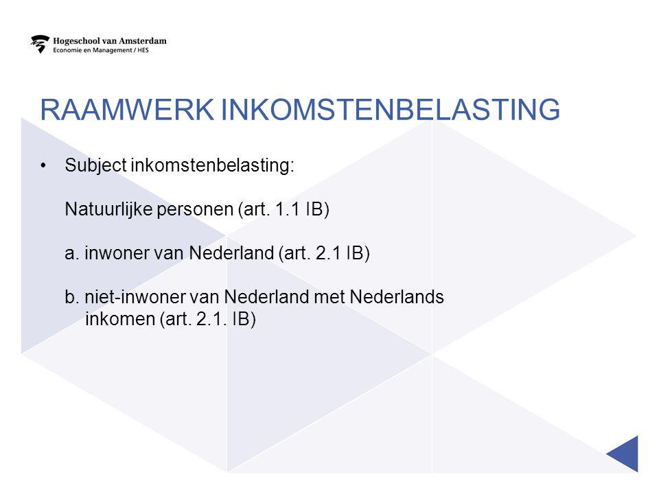 RAAMWERK INKOMSTENBELASTING •Subject inkomstenbelasting: Natuurlijke personen (art. 1.1 IB) a. inwoner van Nederland (art. 2.1 IB) b. niet-inwoner van
