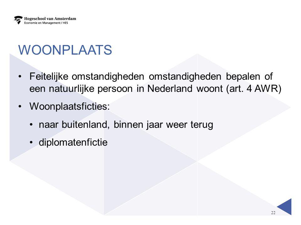 22 WOONPLAATS •Feitelijke omstandigheden omstandigheden bepalen of een natuurlijke persoon in Nederland woont (art. 4 AWR) •Woonplaatsficties: •naar b
