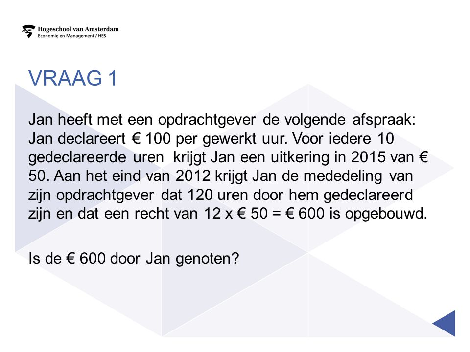 VRAAG 1 Jan heeft met een opdrachtgever de volgende afspraak: Jan declareert € 100 per gewerkt uur. Voor iedere 10 gedeclareerde uren krijgt Jan een u