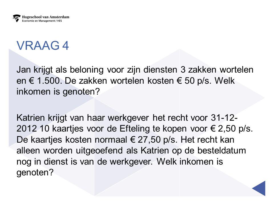 VRAAG 4 Jan krijgt als beloning voor zijn diensten 3 zakken wortelen en € 1.500. De zakken wortelen kosten € 50 p/s. Welk inkomen is genoten? Katrien