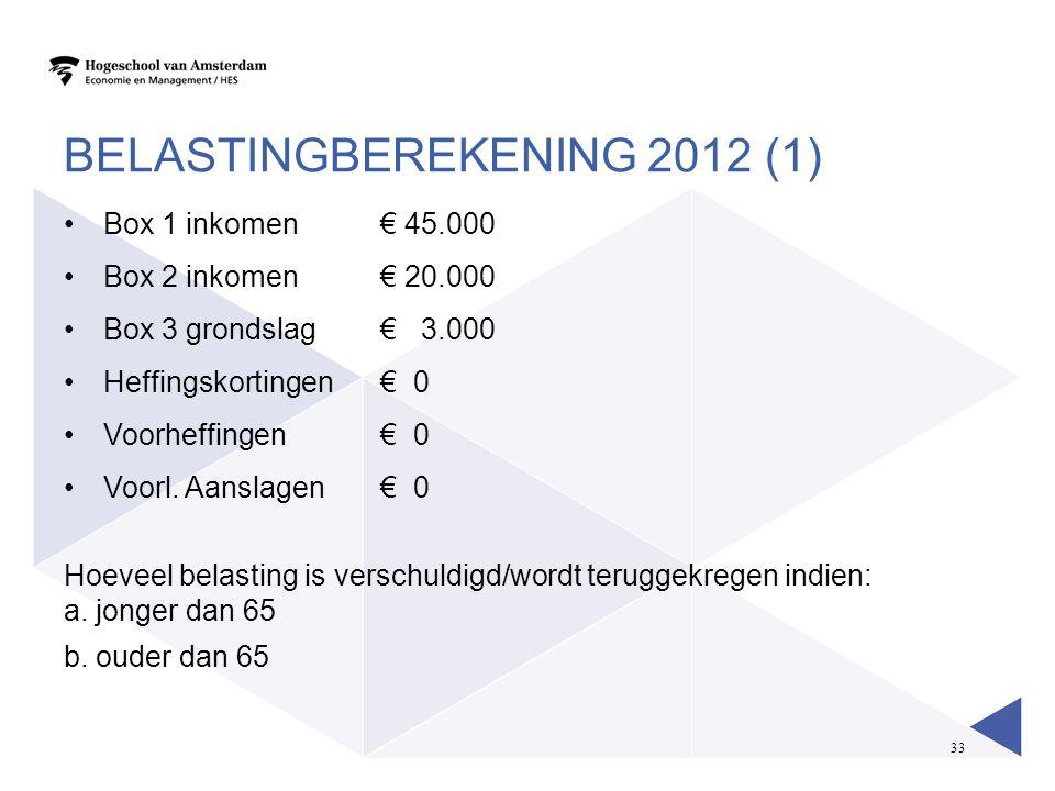 33 BELASTINGBEREKENING 2012 (1) •Box 1 inkomen € 45.000 •Box 2 inkomen€ 20.000 •Box 3 grondslag € 3.000 •Heffingskortingen€ 0 •Voorheffingen€ 0 •Voorl