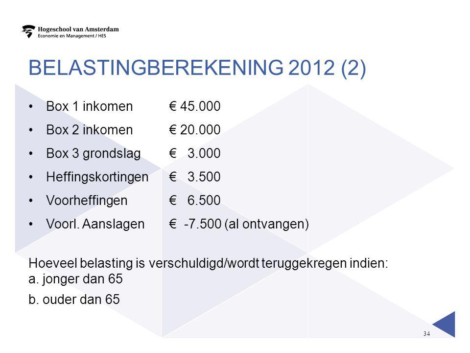 34 BELASTINGBEREKENING 2012 (2) •Box 1 inkomen € 45.000 •Box 2 inkomen€ 20.000 •Box 3 grondslag € 3.000 •Heffingskortingen€ 3.500 •Voorheffingen€ 6.50