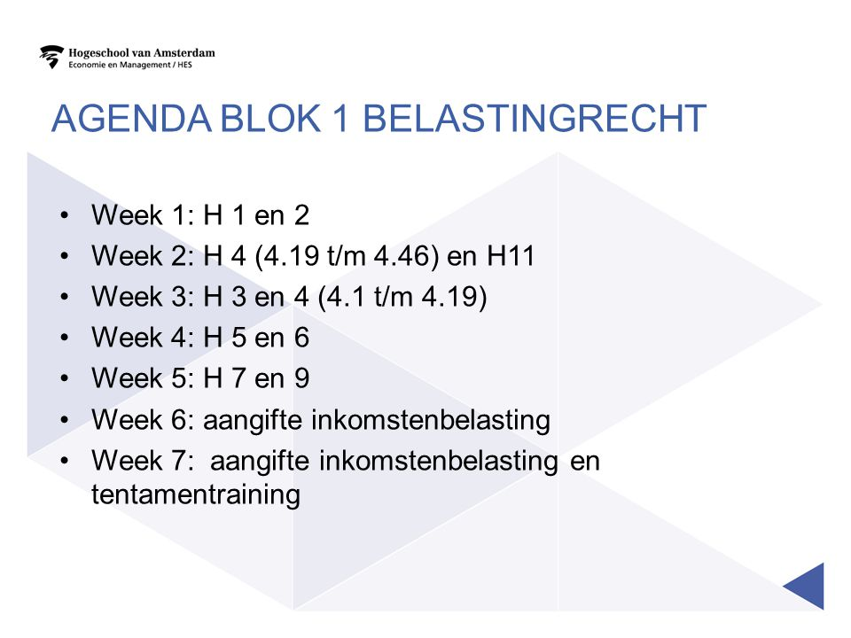 AGENDA BLOK 1 BELASTINGRECHT •Week 1: H 1 en 2 •Week 2: H 4 (4.19 t/m 4.46) en H11 •Week 3: H 3 en 4 (4.1 t/m 4.19) •Week 4: H 5 en 6 •Week 5: H 7 en