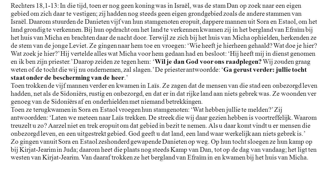 Rechters 18,1-13: In die tijd, toen er nog geen koning was in Israël, was de stam Dan op zoek naar een eigen gebied om zich daar te vestigen; zij hadden nog steeds geen eigen grondgebied zoals de andere stammen van Israël.