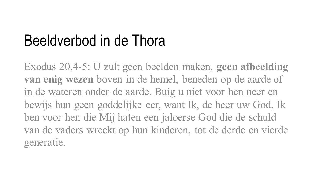Beeldverbod in de Thora Exodus 20,4-5: U zult geen beelden maken, geen afbeelding van enig wezen boven in de hemel, beneden op de aarde of in de wateren onder de aarde.