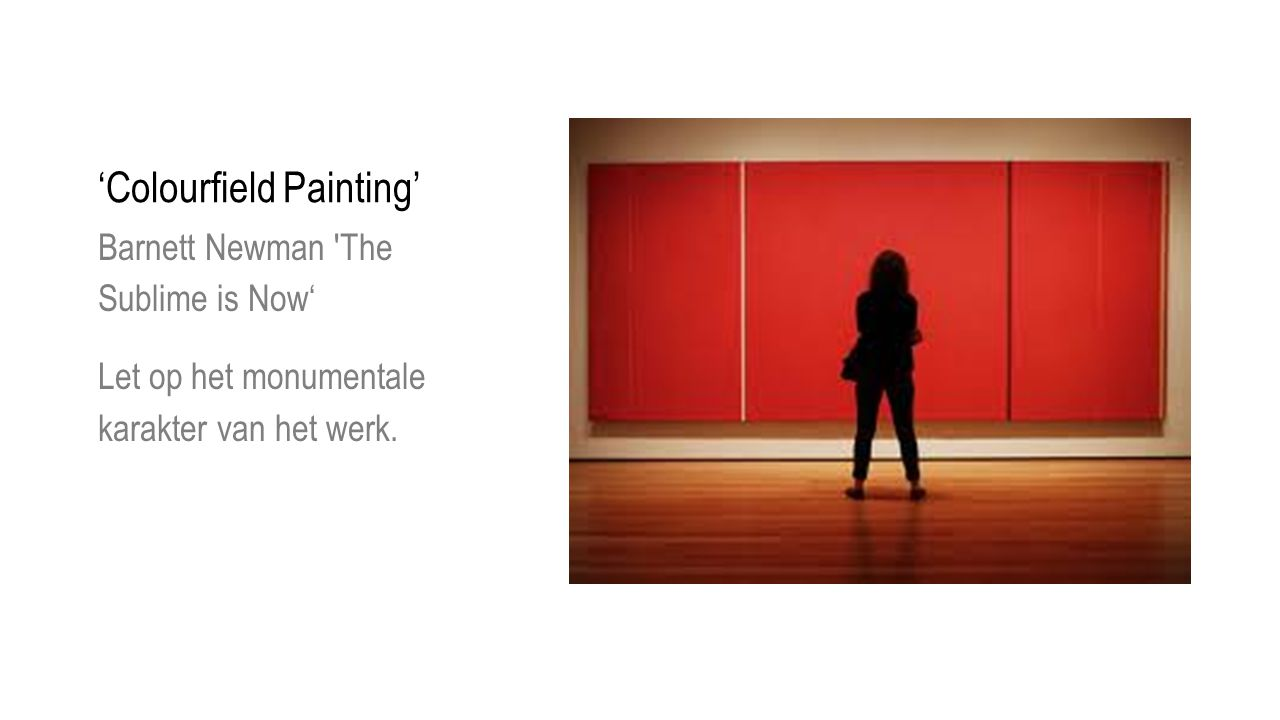 'Colourfield Painting' Barnett Newman 'The Sublime is Now' Let op het monumentale karakter van het werk.
