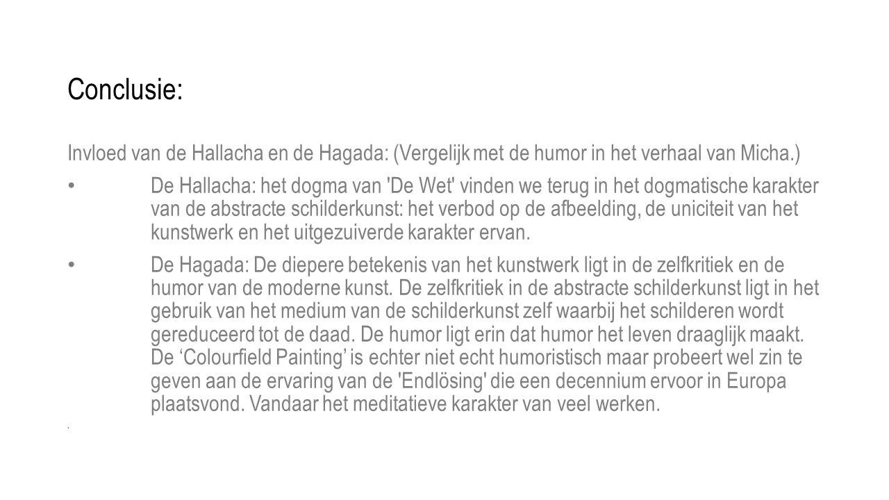 Conclusie: Invloed van de Hallacha en de Hagada: (Vergelijk met de humor in het verhaal van Micha.) • De Hallacha: het dogma van De Wet vinden we terug in het dogmatische karakter van de abstracte schilderkunst: het verbod op de afbeelding, de uniciteit van het kunstwerk en het uitgezuiverde karakter ervan.