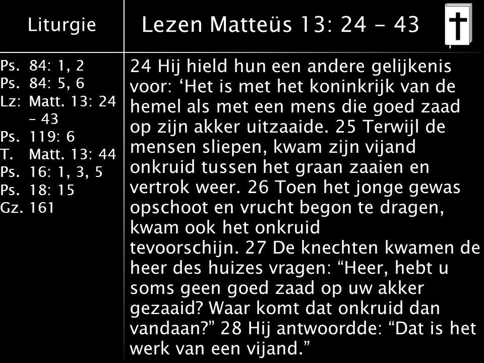 Liturgie Ps.84: 1, 2 Ps.84: 5, 6 Lz:Matt. 13: 24 – 43 Ps.119: 6 T.Matt. 13: 44 Ps.16: 1, 3, 5 Ps.18: 15 Gz.161 Lezen Matteüs 13: 24 - 43 24 Hij hield