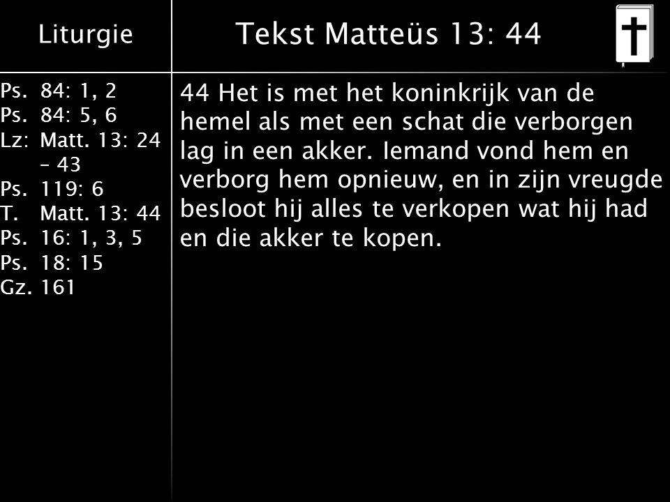Liturgie Ps.84: 1, 2 Ps.84: 5, 6 Lz:Matt. 13: 24 – 43 Ps.119: 6 T.Matt. 13: 44 Ps.16: 1, 3, 5 Ps.18: 15 Gz.161 Tekst Matteüs 13: 44 44 Het is met het