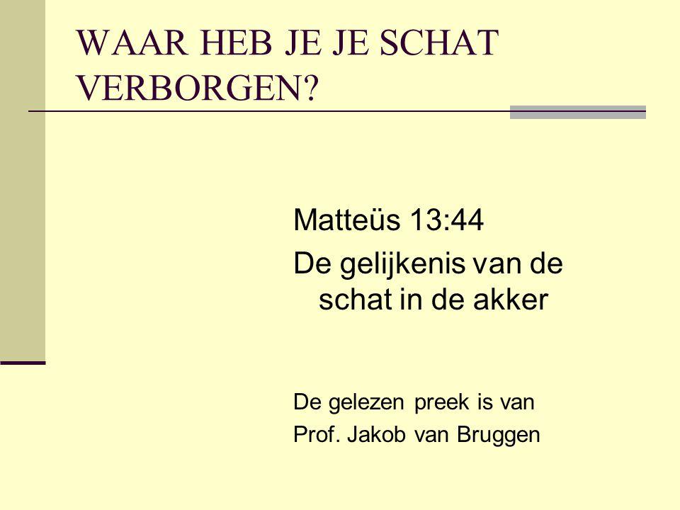 WAAR HEB JE JE SCHAT VERBORGEN? Matteüs 13:44 De gelijkenis van de schat in de akker De gelezen preek is van Prof. Jakob van Bruggen
