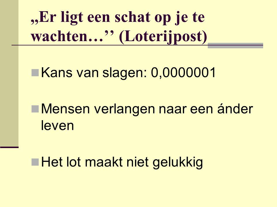 ,,Er ligt een schat op je te wachten…'' (Loterijpost)  Kans van slagen: 0,0000001  Mensen verlangen naar een ánder leven  Het lot maakt niet gelukk