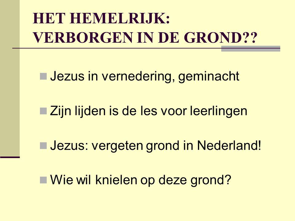HET HEMELRIJK: VERBORGEN IN DE GROND??  Jezus in vernedering, geminacht  Zijn lijden is de les voor leerlingen  Jezus: vergeten grond in Nederland!
