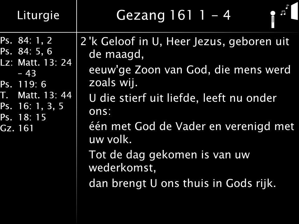 Liturgie Ps.84: 1, 2 Ps.84: 5, 6 Lz:Matt. 13: 24 – 43 Ps.119: 6 T.Matt. 13: 44 Ps.16: 1, 3, 5 Ps.18: 15 Gz.161 2'k Geloof in U, Heer Jezus, geboren ui