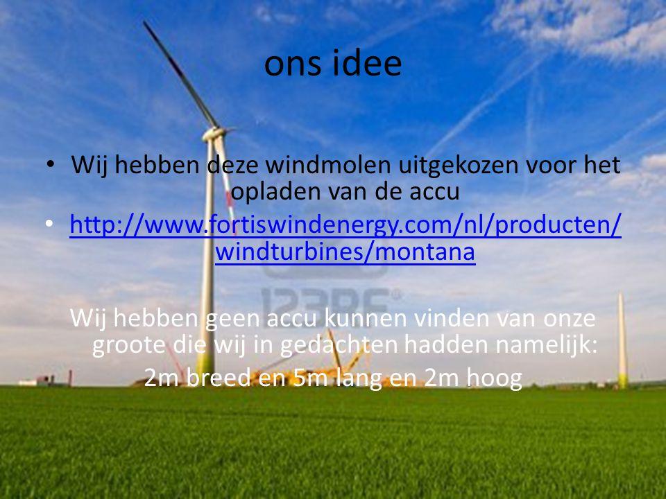 ons idee • Wij hebben deze windmolen uitgekozen voor het opladen van de accu • http://www.fortiswindenergy.com/nl/producten/ windturbines/montana http