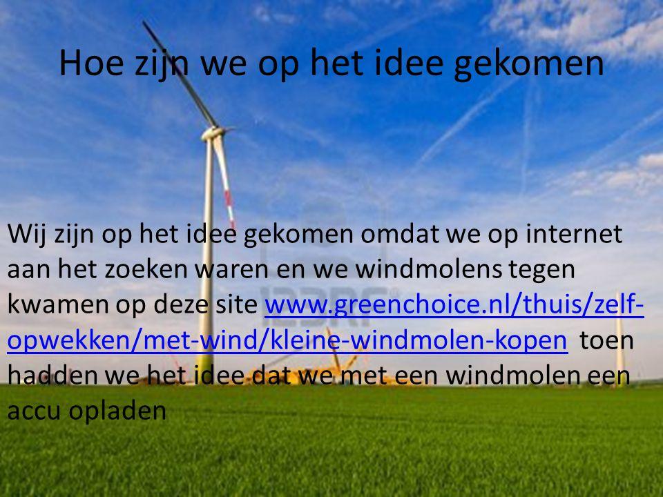 Hoe zijn we op het idee gekomen Wij zijn op het idee gekomen omdat we op internet aan het zoeken waren en we windmolens tegen kwamen op deze site www.