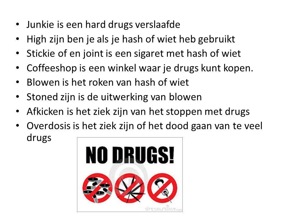 • Junkie is een hard drugs verslaafde • High zijn ben je als je hash of wiet heb gebruikt • Stickie of en joint is een sigaret met hash of wiet • Coffeeshop is een winkel waar je drugs kunt kopen.