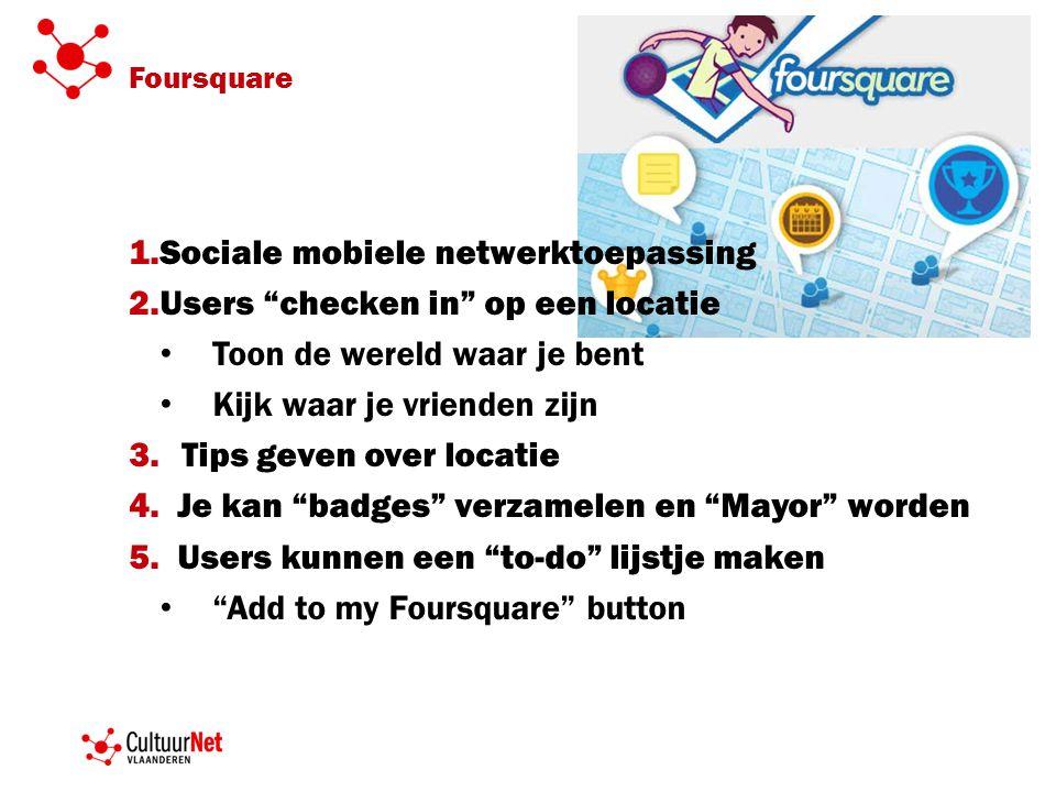 Foursquare 1.Sociale mobiele netwerktoepassing 2.Users checken in op een locatie • Toon de wereld waar je bent • Kijk waar je vrienden zijn 3.Tips geven over locatie 4.
