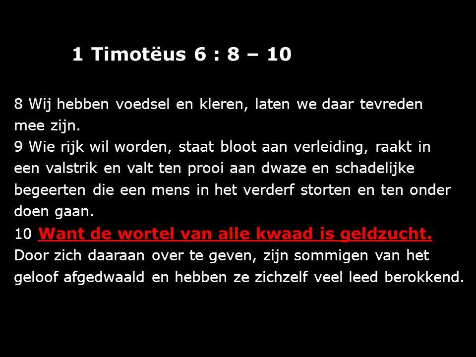 1 Timotëus 6 : 8 – 10 8 Wij hebben voedsel en kleren, laten we daar tevreden mee zijn. 9 Wie rijk wil worden, staat bloot aan verleiding, raakt in een