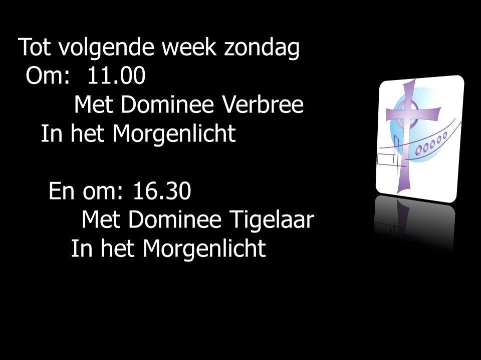 Tot volgende week zondag Om: 11.00 Om: 11.00 Met Dominee Verbree Met Dominee Verbree In het Morgenlicht In het Morgenlicht En om: 16.30 En om: 16.30 M