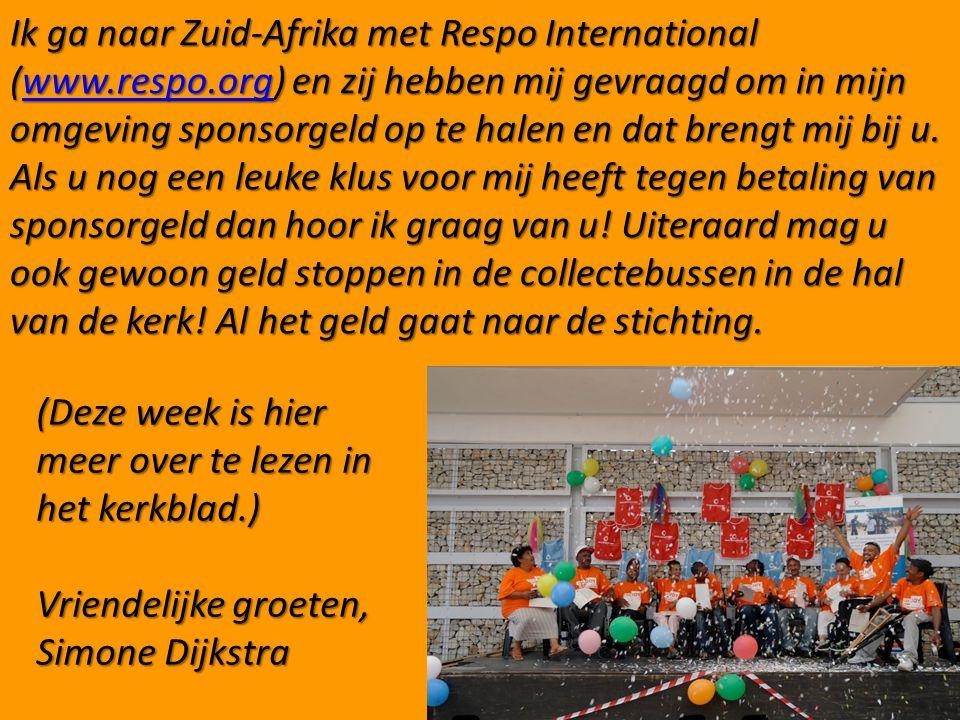 Ik ga naar Zuid-Afrika met Respo International (www.respo.org) en zij hebben mij gevraagd om in mijn omgeving sponsorgeld op te halen en dat brengt mij bij u.