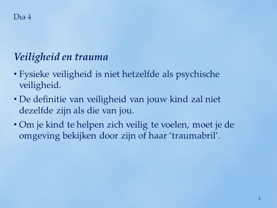 Dia 4 • Fysieke veiligheid is niet hetzelfde als psychische veiligheid. • De definitie van veiligheid van jouw kind zal niet dezelfde zijn als die van