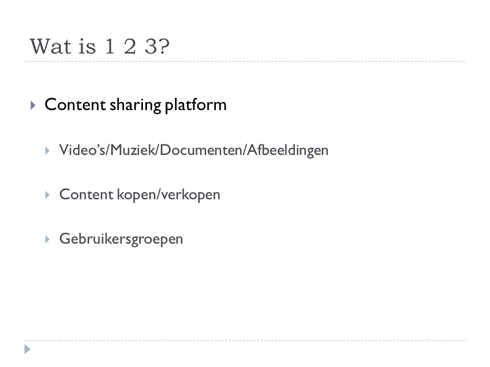 Wat is 1 2 3?  Content sharing platform  Video's/Muziek/Documenten/Afbeeldingen  Content kopen/verkopen  Gebruikersgroepen
