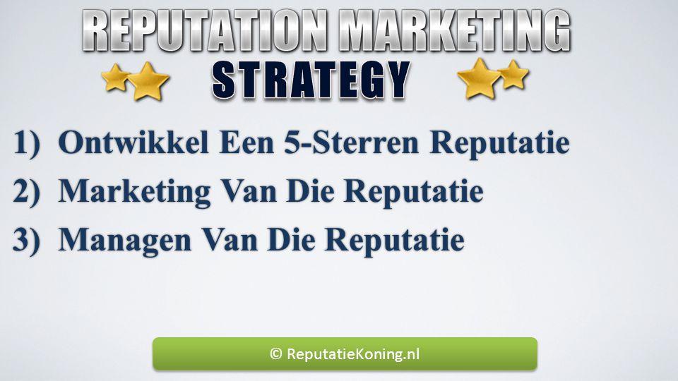1) Ontwikkel Een 5-Sterren Reputatie 2) Marketing Van Die Reputatie 3) Managen Van Die Reputatie © ReputatieKoning.nl
