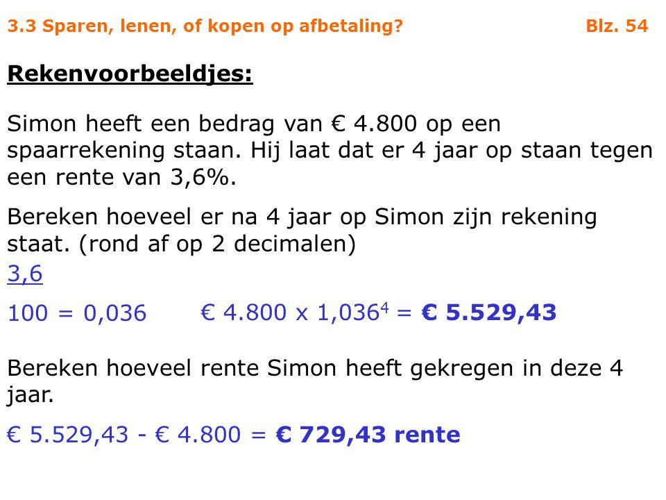 3.3 Sparen, lenen, of kopen op afbetaling? Blz. 54 Rekenvoorbeeldjes: Simon heeft een bedrag van € 4.800 op een spaarrekening staan. Hij laat dat er 4