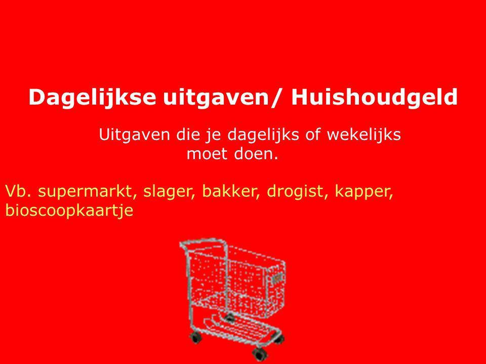 Dagelijkse uitgaven/ Huishoudgeld Uitgaven die je dagelijks of wekelijks moet doen. Vb. supermarkt, slager, bakker, drogist, kapper, bioscoopkaartje