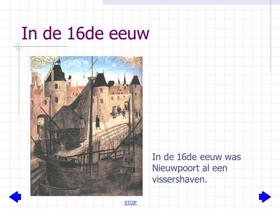 In de 16de eeuw In de 16de eeuw was Nieuwpoort al een vissershaven. STOP